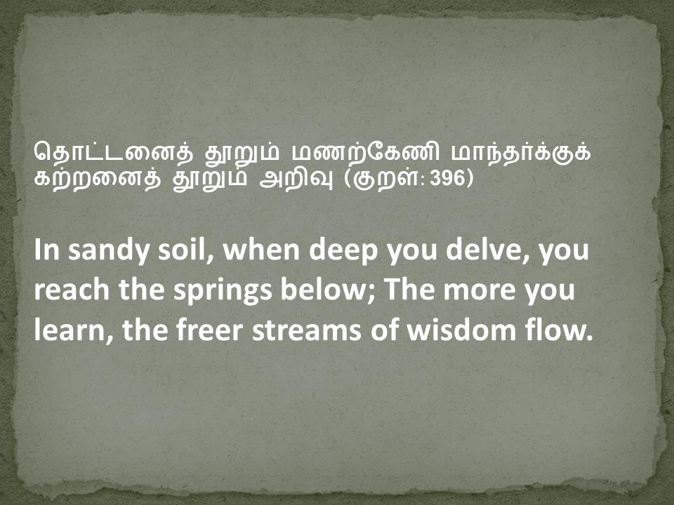தொட்டனைத் தூறும் மணற்கேணி மாந்தர்க்குக் கற்றனைத் தூறும் அறிவு (குறள்: 396 ) In sandy soil, when deep you delve, you reach the springs below; The more you learn, the freer streams of wisdom flow.