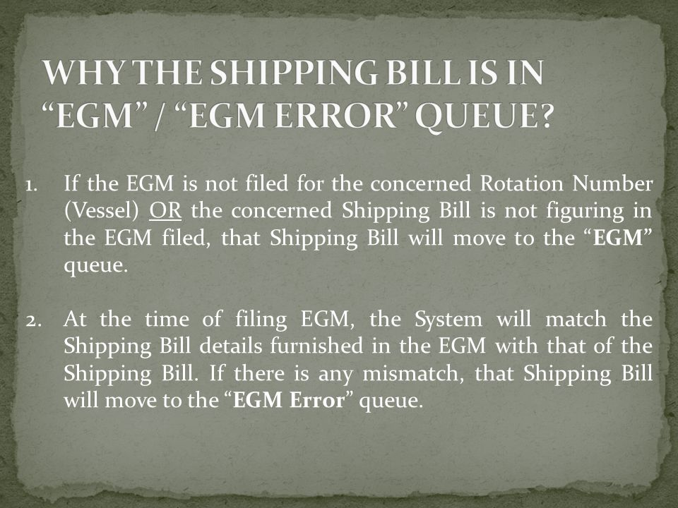 1.If the EGM is not filed for the concerned Rotation Number (Vessel) OR the concerned Shipping Bill is not figuring in the EGM filed, that Shipping Bi