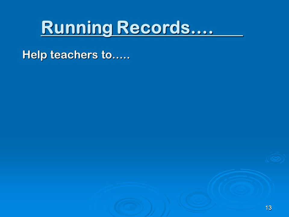 Running Records…. Help teachers to….. 13
