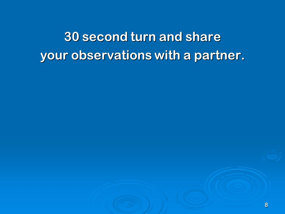 30 second turn and share your observations with a partner. 8