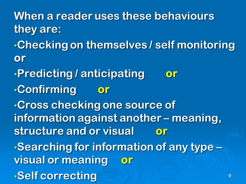 When a reader uses these behaviours they are: Checking on themselves / self monitoring or Checking on themselves / self monitoring or Predicting / anticipating or Predicting / anticipating or Confirming or Confirming or Cross checking one source of information against another – meaning, structure and or visual or Cross checking one source of information against another – meaning, structure and or visual or Searching for information of any type – visual or meaning or Searching for information of any type – visual or meaning or Self correcting Self correcting 9