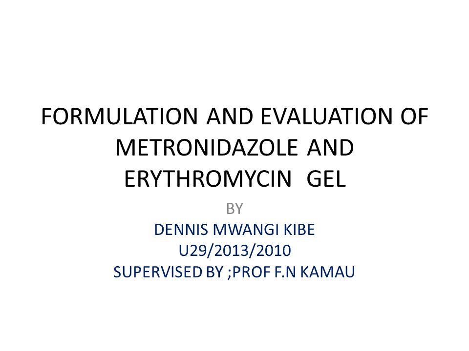 FORMULATION AND EVALUATION OF METRONIDAZOLE AND ERYTHROMYCIN GEL BY DENNIS MWANGI KIBE U29/2013/2010 SUPERVISED BY ;PROF F.N KAMAU