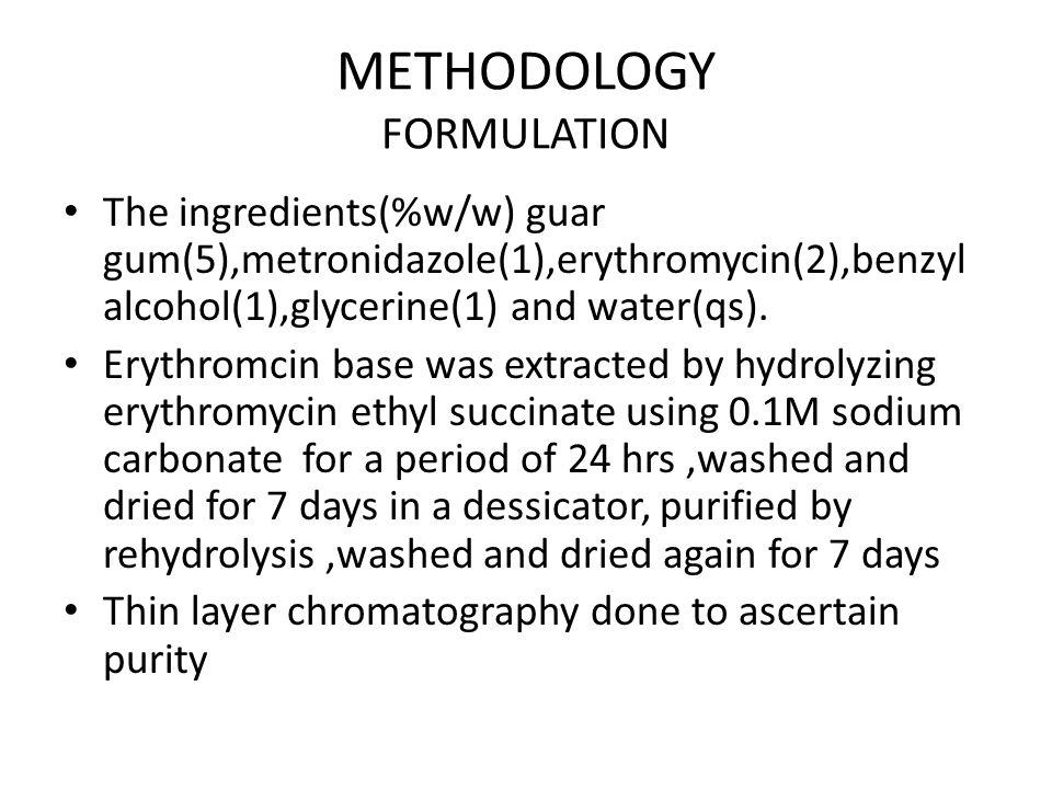 METHODOLOGY FORMULATION The ingredients(%w/w) guar gum(5),metronidazole(1),erythromycin(2),benzyl alcohol(1),glycerine(1) and water(qs).