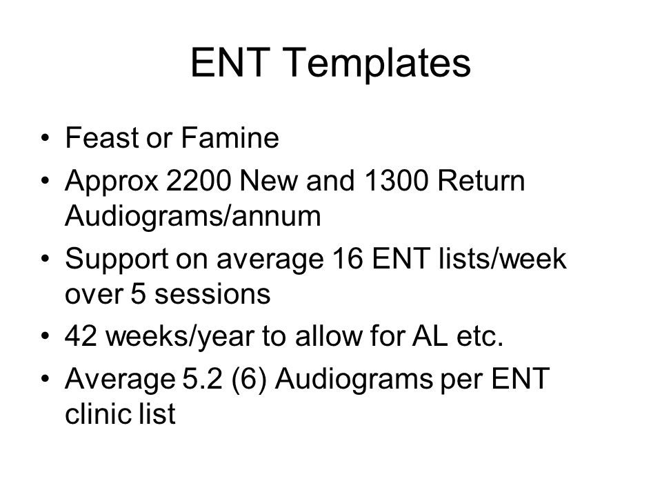 ENT Templates Feast or Famine Approx 2200 New and 1300 Return Audiograms/annum Support on average 16 ENT lists/week over 5 sessions 42 weeks/year to a