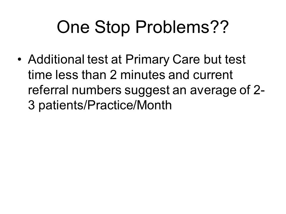 One Stop Problems?? Additional test at Primary Care but test time less than 2 minutes and current referral numbers suggest an average of 2- 3 patients