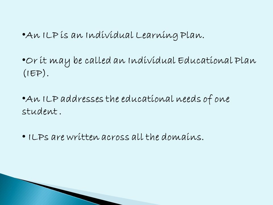 An ILP is an Individual Learning Plan. Or it may be called an Individual Educational Plan (IEP).