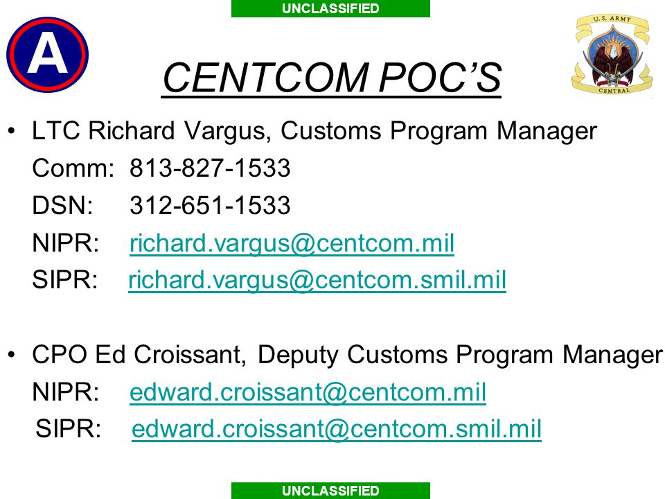 UNCLASSIFIED CENTCOM POC'S LTC Richard Vargus, Customs Program Manager Comm: 813-827-1533 DSN: 312-651-1533 NIPR: richard.vargus@centcom.milrichard.vargus@centcom.mil SIPR: richard.vargus@centcom.smil.milrichard.vargus@centcom.smil.mil CPO Ed Croissant, Deputy Customs Program Manager NIPR: edward.croissant@centcom.miledward.croissant@centcom.mil SIPR: edward.croissant@centcom.smil.miledward.croissant@centcom.smil.mil
