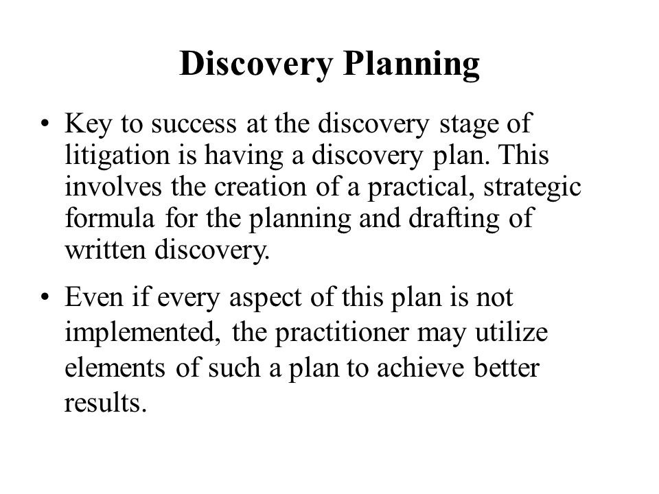 Discovery Planning Even if every aspect of this plan is not implemented, the practitioner may utilize elements of such a plan to achieve better results.
