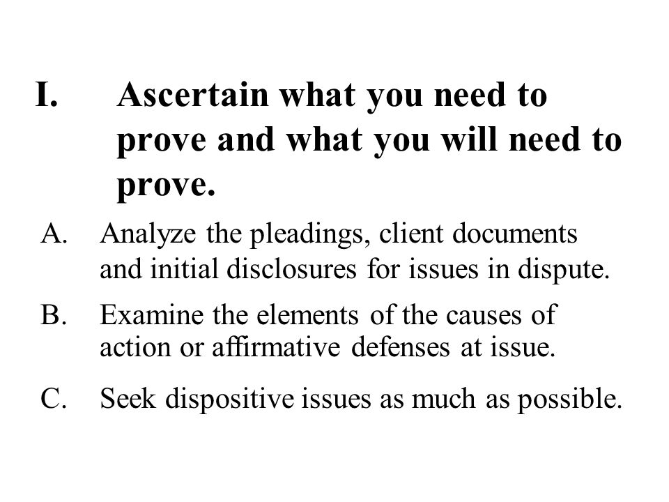 I.Ascertain what you need to prove and what you will need to prove.