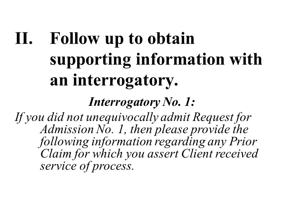 II.Follow up to obtain supporting information with an interrogatory.