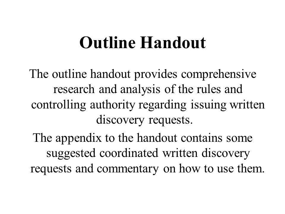 Outline Handout The outline handout provides comprehensive research and analysis of the rules and controlling authority regarding issuing written discovery requests.