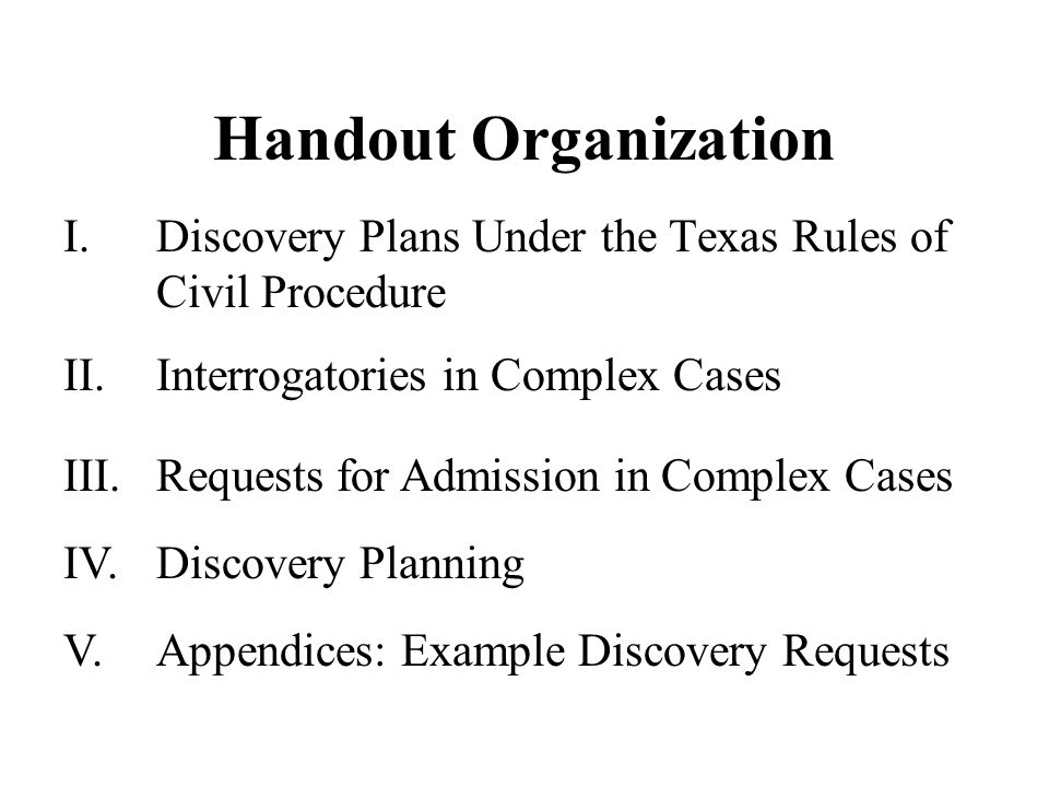 Handout Organization I.Discovery Plans Under the Texas Rules of Civil Procedure IV.Discovery Planning III.Requests for Admission in Complex Cases II.Interrogatories in Complex Cases V.Appendices: Example Discovery Requests
