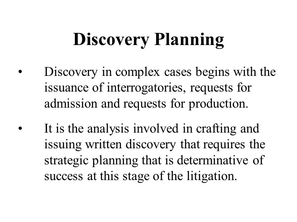 Discovery Planning It is the analysis involved in crafting and issuing written discovery that requires the strategic planning that is determinative of success at this stage of the litigation.