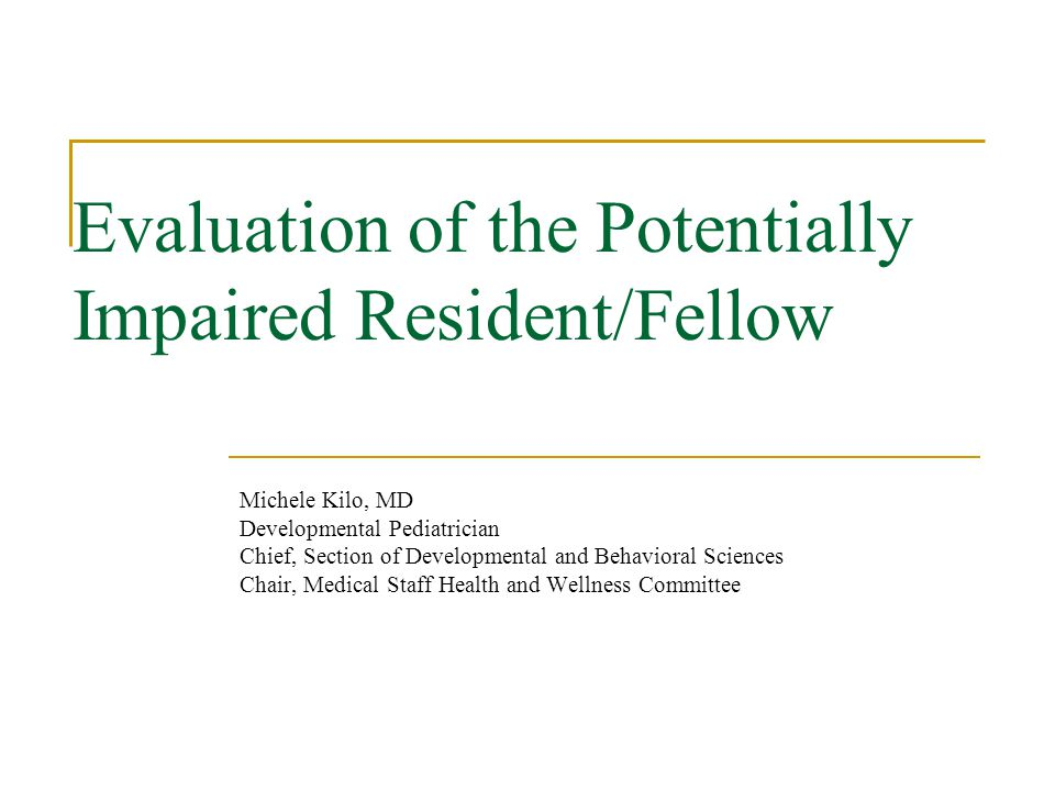 Evaluation of the Potentially Impaired Resident/Fellow Michele Kilo, MD Developmental Pediatrician Chief, Section of Developmental and Behavioral Sciences Chair, Medical Staff Health and Wellness Committee