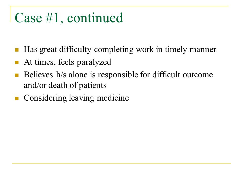 Case #1, continued Has great difficulty completing work in timely manner At times, feels paralyzed Believes h/s alone is responsible for difficult outcome and/or death of patients Considering leaving medicine