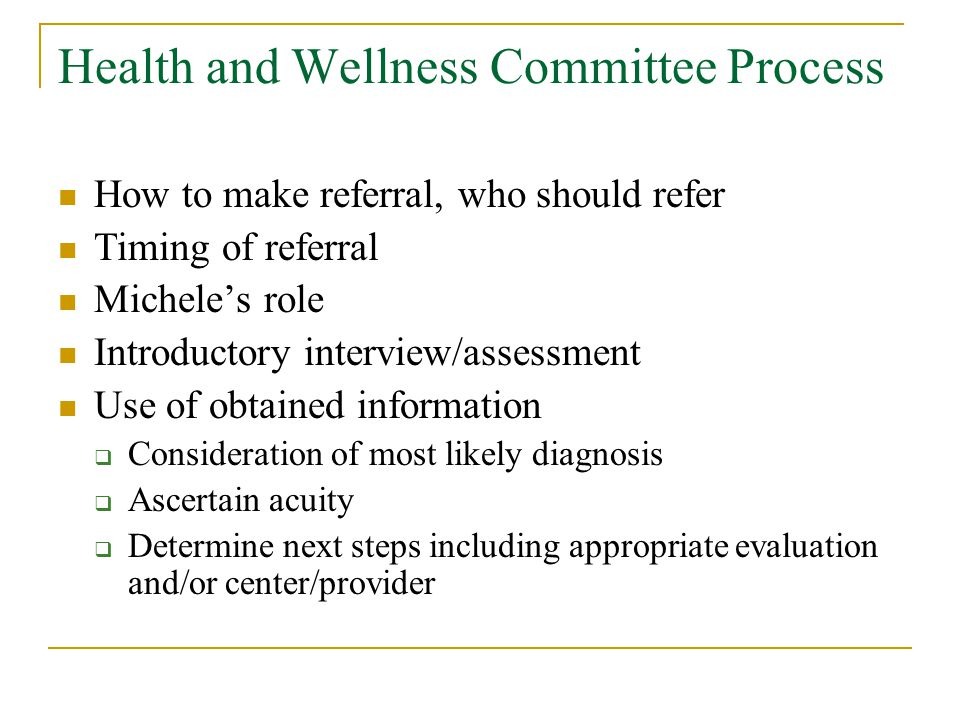 Health and Wellness Committee Process How to make referral, who should refer Timing of referral Michele's role Introductory interview/assessment Use of obtained information  Consideration of most likely diagnosis  Ascertain acuity  Determine next steps including appropriate evaluation and/or center/provider