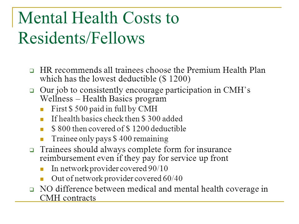 Mental Health Costs to Residents/Fellows  HR recommends all trainees choose the Premium Health Plan which has the lowest deductible ($ 1200)  Our job to consistently encourage participation in CMH's Wellness – Health Basics program First $ 500 paid in full by CMH If health basics check then $ 300 added $ 800 then covered of $ 1200 deductible Trainee only pays $ 400 remaining  Trainees should always complete form for insurance reimbursement even if they pay for service up front In network provider covered 90/10 Out of network provider covered 60/40  NO difference between medical and mental health coverage in CMH contracts