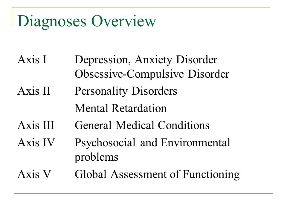 Diagnoses Overview Axis IDepression, Anxiety Disorder Obsessive-Compulsive Disorder Axis IIPersonality Disorders Mental Retardation Axis IIIGeneral Medical Conditions Axis IVPsychosocial and Environmental problems Axis VGlobal Assessment of Functioning