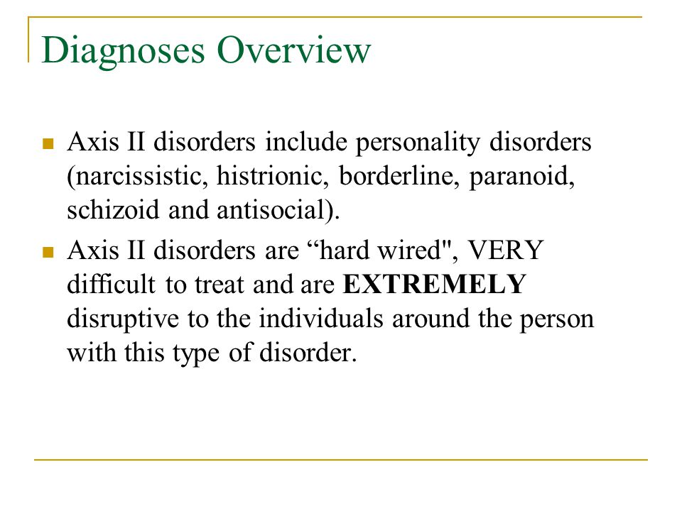 Diagnoses Overview Axis II disorders include personality disorders (narcissistic, histrionic, borderline, paranoid, schizoid and antisocial).