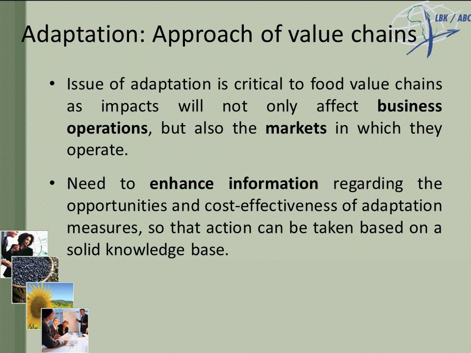 Adaptation: Approach of value chains Issue of adaptation is critical to food value chains as impacts will not only affect business operations, but also the markets in which they operate.