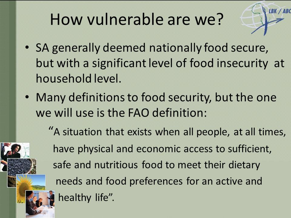 Components of Food Security FOOD UTILISATION Nutritional Value Social value Food safety FOOD ACCESS Affordability Allocation Preference FOOD AVAILABILITY Production Distribution Exchange Complex concept: Difficult to measure and evaluate.