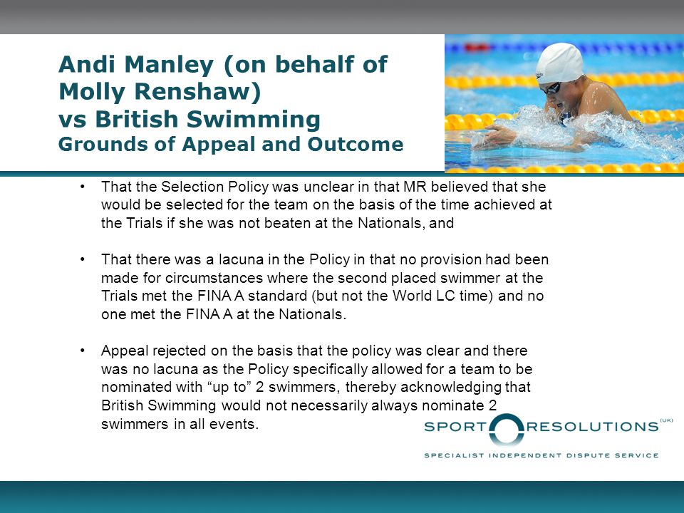 Andi Manley (on behalf of Molly Renshaw) vs British Swimming Grounds of Appeal and Outcome That the Selection Policy was unclear in that MR believed that she would be selected for the team on the basis of the time achieved at the Trials if she was not beaten at the Nationals, and That there was a lacuna in the Policy in that no provision had been made for circumstances where the second placed swimmer at the Trials met the FINA A standard (but not the World LC time) and no one met the FINA A at the Nationals.