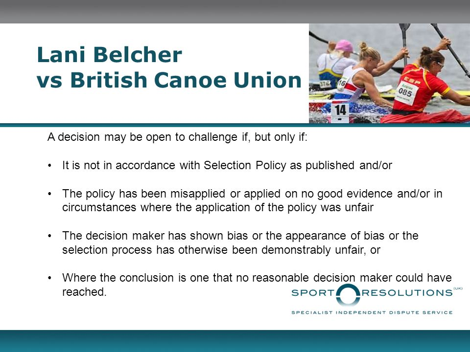 Lani Belcher vs British Canoe Union A decision may be open to challenge if, but only if: It is not in accordance with Selection Policy as published and/or The policy has been misapplied or applied on no good evidence and/or in circumstances where the application of the policy was unfair The decision maker has shown bias or the appearance of bias or the selection process has otherwise been demonstrably unfair, or Where the conclusion is one that no reasonable decision maker could have reached.