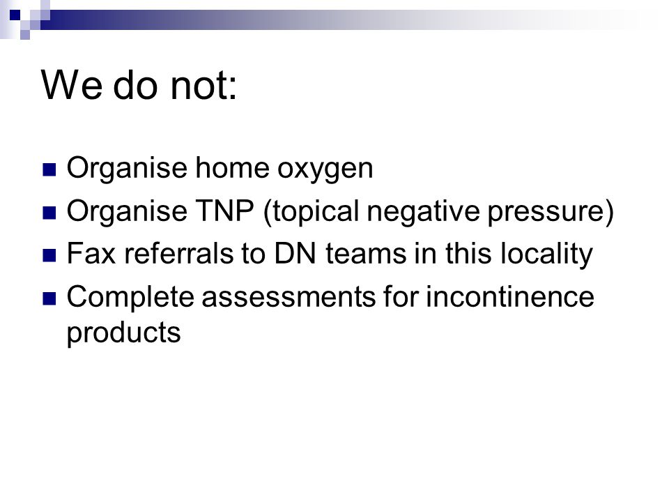 We do not: Organise home oxygen Organise TNP (topical negative pressure) Fax referrals to DN teams in this locality Complete assessments for incontinence products
