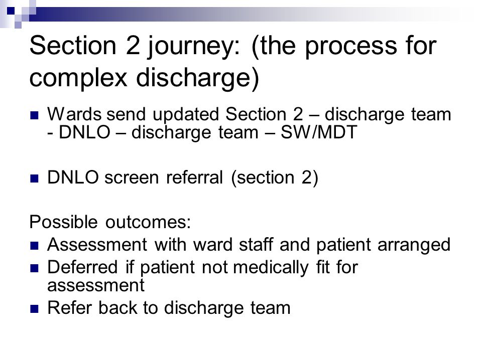 Section 2 journey: (the process for complex discharge) Wards send updated Section 2 – discharge team - DNLO – discharge team – SW/MDT DNLO screen referral (section 2) Possible outcomes: Assessment with ward staff and patient arranged Deferred if patient not medically fit for assessment Refer back to discharge team