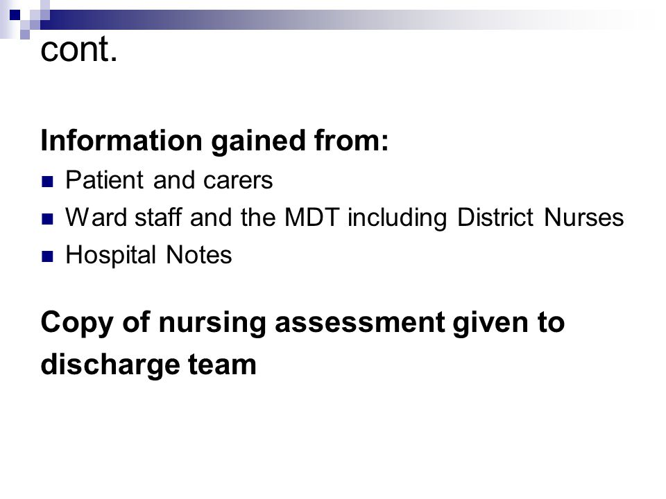 cont. Information gained from: Patient and carers Ward staff and the MDT including District Nurses Hospital Notes Copy of nursing assessment given to