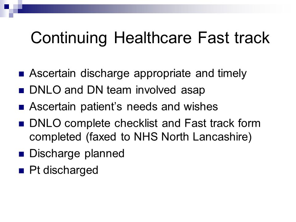 Continuing Healthcare Fast track Ascertain discharge appropriate and timely DNLO and DN team involved asap Ascertain patient's needs and wishes DNLO complete checklist and Fast track form completed (faxed to NHS North Lancashire) Discharge planned Pt discharged