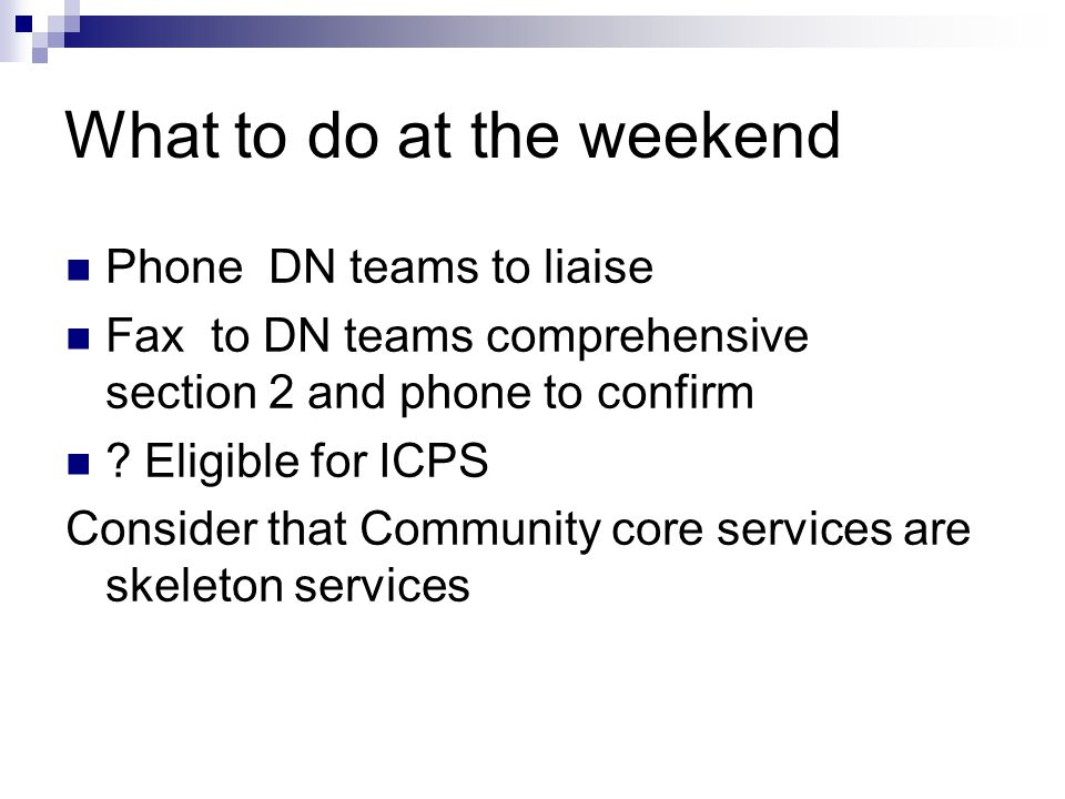 What to do at the weekend Phone DN teams to liaise Fax to DN teams comprehensive section 2 and phone to confirm .
