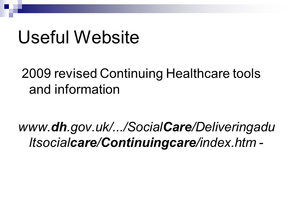 Useful Website 2009 revised Continuing Healthcare tools and information www.dh.gov.uk/.../SocialCare/Deliveringadu ltsocialcare/Continuingcare/index.htm -