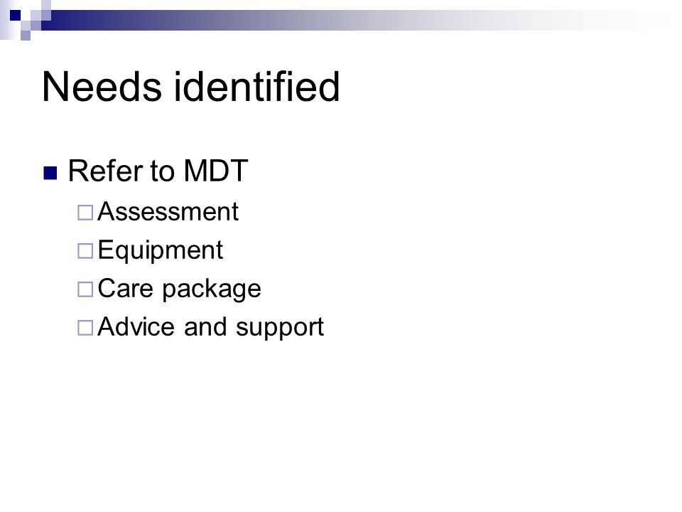 Needs identified Refer to MDT  Assessment  Equipment  Care package  Advice and support