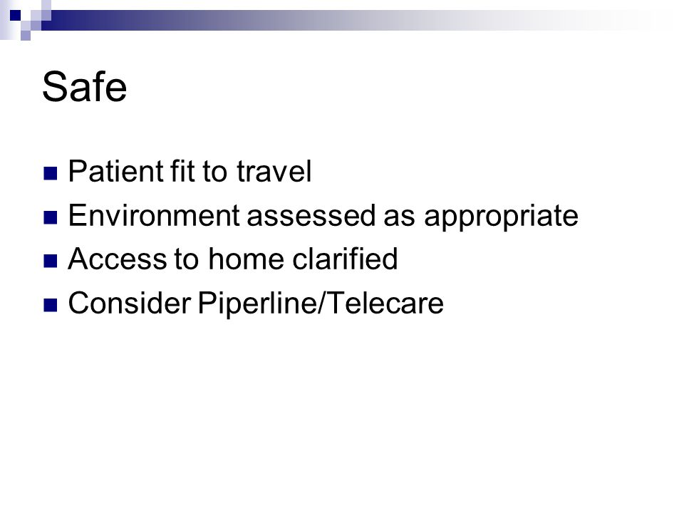 Safe Patient fit to travel Environment assessed as appropriate Access to home clarified Consider Piperline/Telecare