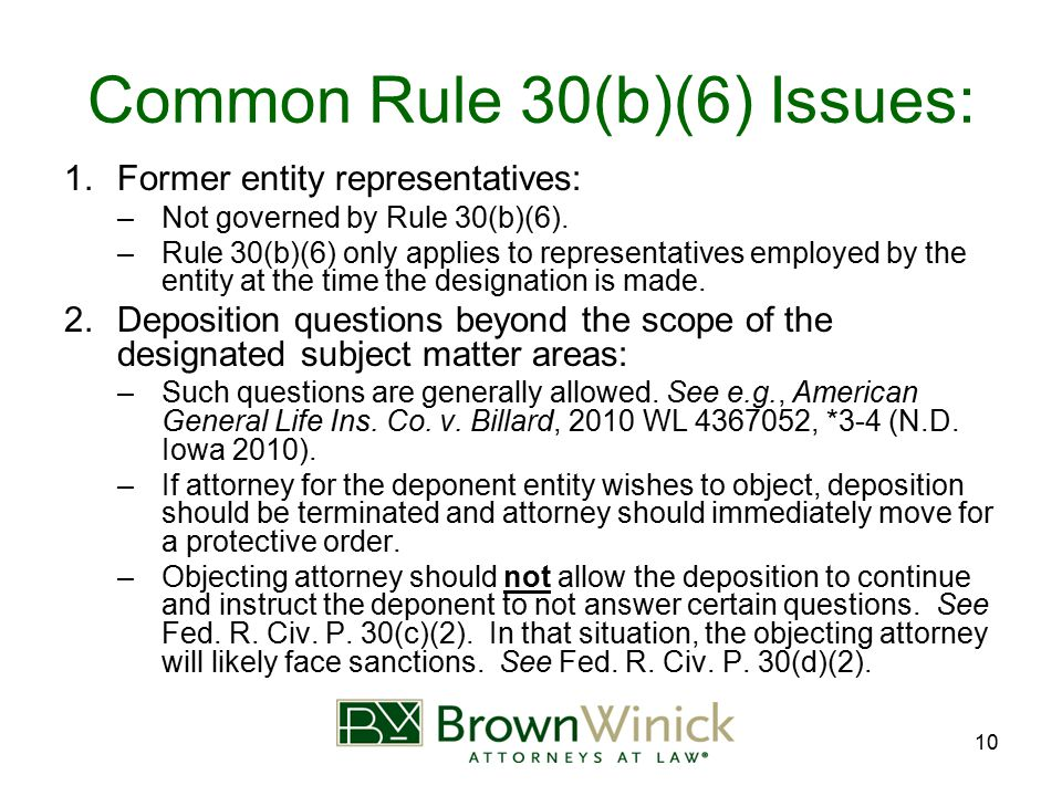 10 Common Rule 30(b)(6) Issues: 1.Former entity representatives: –Not governed by Rule 30(b)(6). –Rule 30(b)(6) only applies to representatives employ