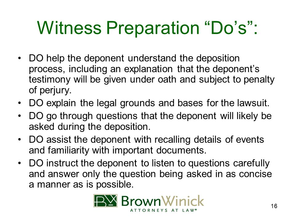 "16 Witness Preparation ""Do's"": DO help the deponent understand the deposition process, including an explanation that the deponent's testimony will be"