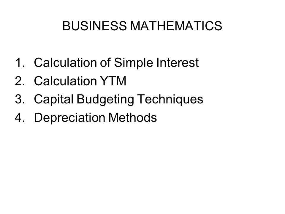 BUSINESS MATHEMATICS 1.Calculation of Simple Interest 2.Calculation YTM 3.Capital Budgeting Techniques 4.Depreciation Methods