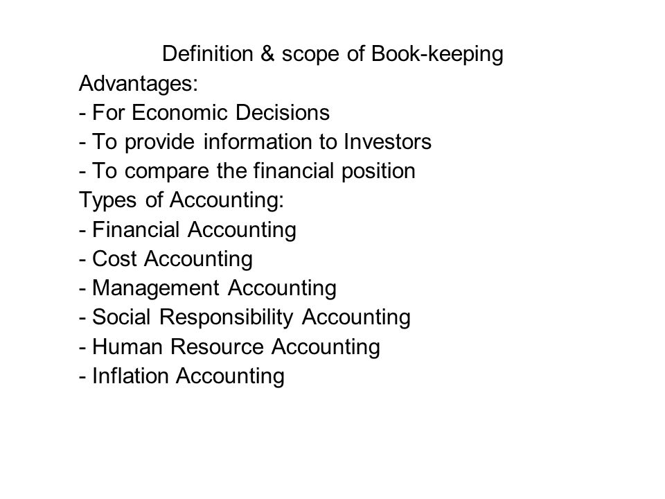 Definition & scope of Book-keeping Advantages: - For Economic Decisions - To provide information to Investors - To compare the financial position Types of Accounting: - Financial Accounting - Cost Accounting - Management Accounting - Social Responsibility Accounting - Human Resource Accounting - Inflation Accounting