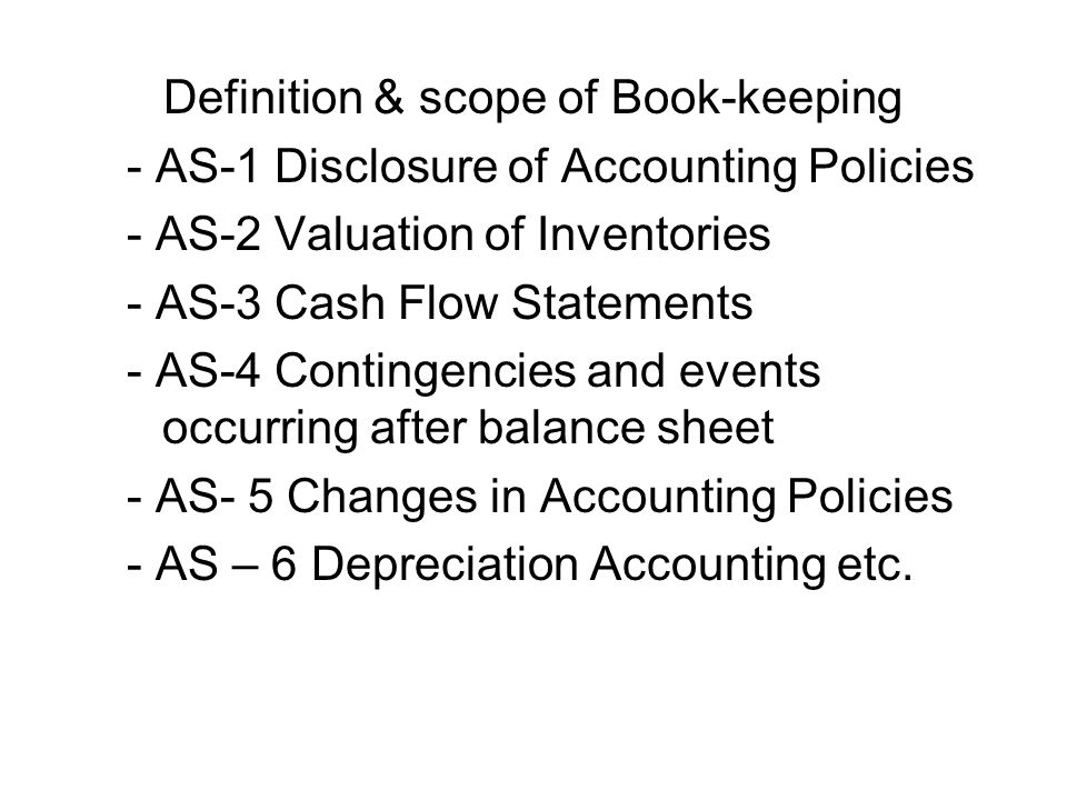 Definition & scope of Book-keeping - AS-1 Disclosure of Accounting Policies - AS-2 Valuation of Inventories - AS-3 Cash Flow Statements - AS-4 Contingencies and events occurring after balance sheet - AS- 5 Changes in Accounting Policies - AS – 6 Depreciation Accounting etc.