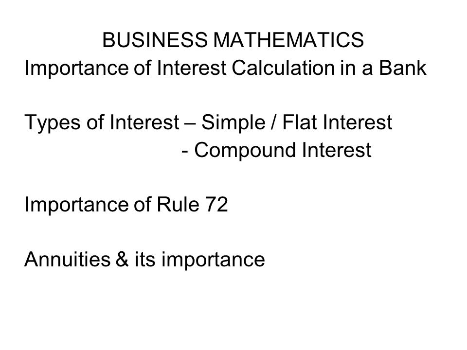 BUSINESS MATHEMATICS Importance of Interest Calculation in a Bank Types of Interest – Simple / Flat Interest - Compound Interest Importance of Rule 72 Annuities & its importance