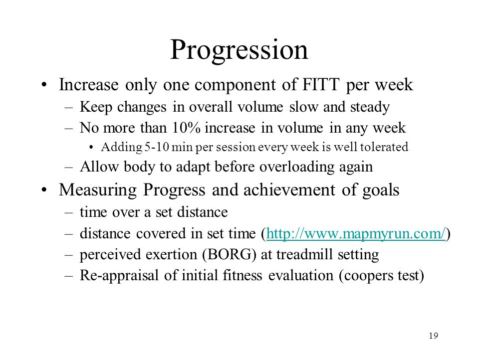 19 Progression Increase only one component of FITT per week –Keep changes in overall volume slow and steady –No more than 10% increase in volume in an