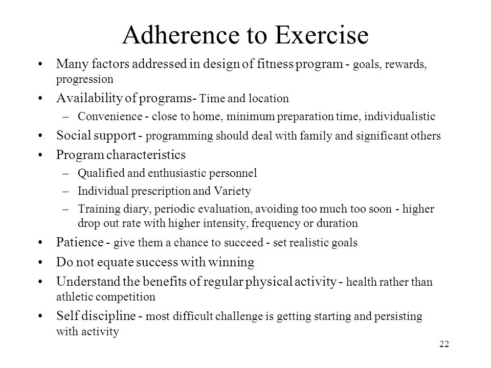 22 Adherence to Exercise Many factors addressed in design of fitness program - goals, rewards, progression Availability of programs- Time and location