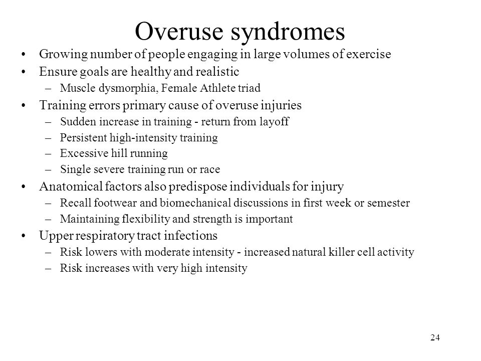 24 Overuse syndromes Growing number of people engaging in large volumes of exercise Ensure goals are healthy and realistic –Muscle dysmorphia, Female