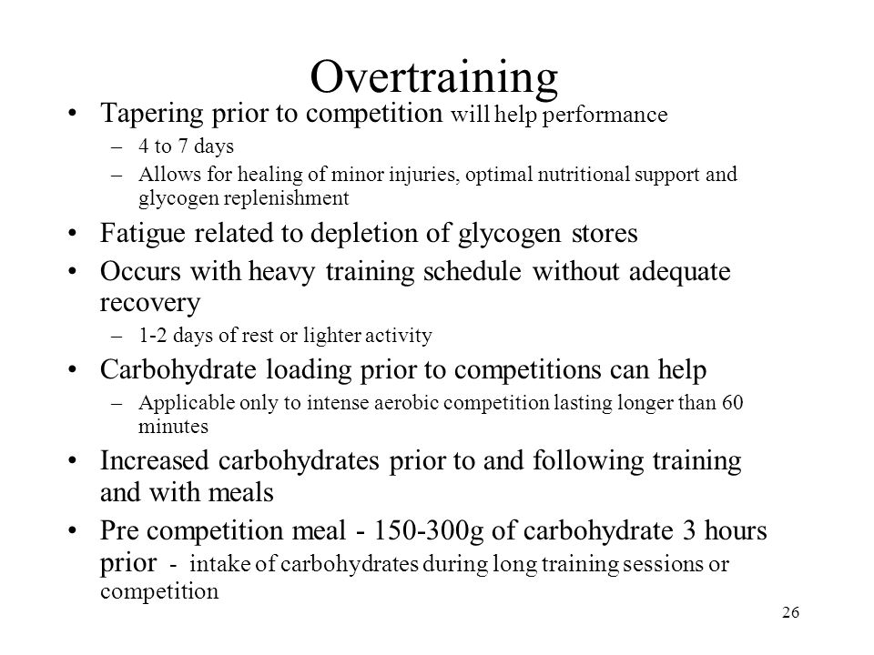 26 Overtraining Tapering prior to competition will help performance –4 to 7 days –Allows for healing of minor injuries, optimal nutritional support an