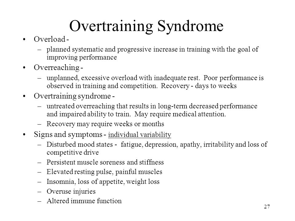 27 Overtraining Syndrome Overload - –planned systematic and progressive increase in training with the goal of improving performance Overreaching - –un