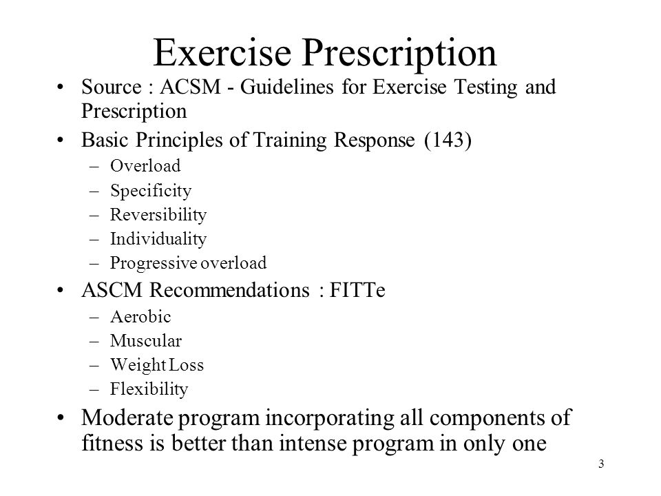 3 Exercise Prescription Source : ACSM - Guidelines for Exercise Testing and Prescription Basic Principles of Training Response (143) –Overload –Specif