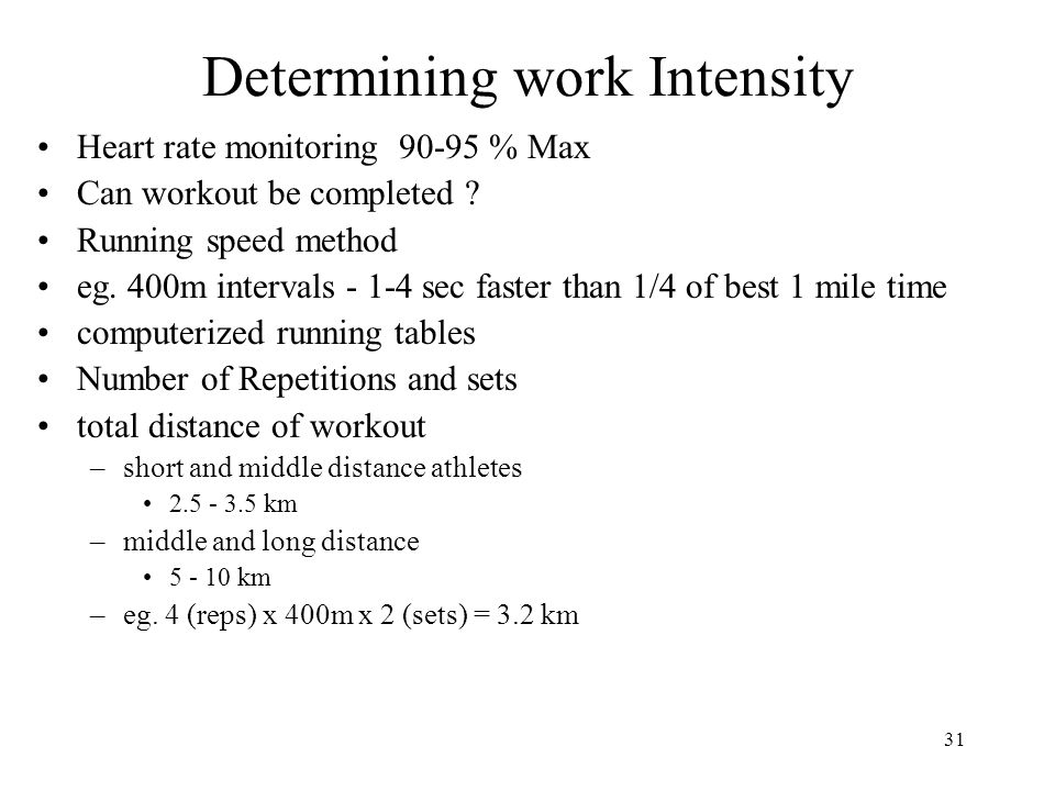 31 Determining work Intensity Heart rate monitoring 90-95 % Max Can workout be completed ? Running speed method eg. 400m intervals - 1-4 sec faster th