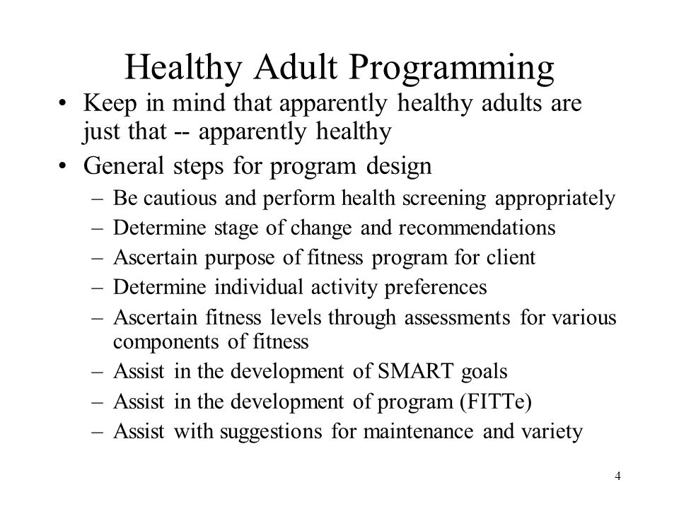 4 Healthy Adult Programming Keep in mind that apparently healthy adults are just that -- apparently healthy General steps for program design –Be cauti