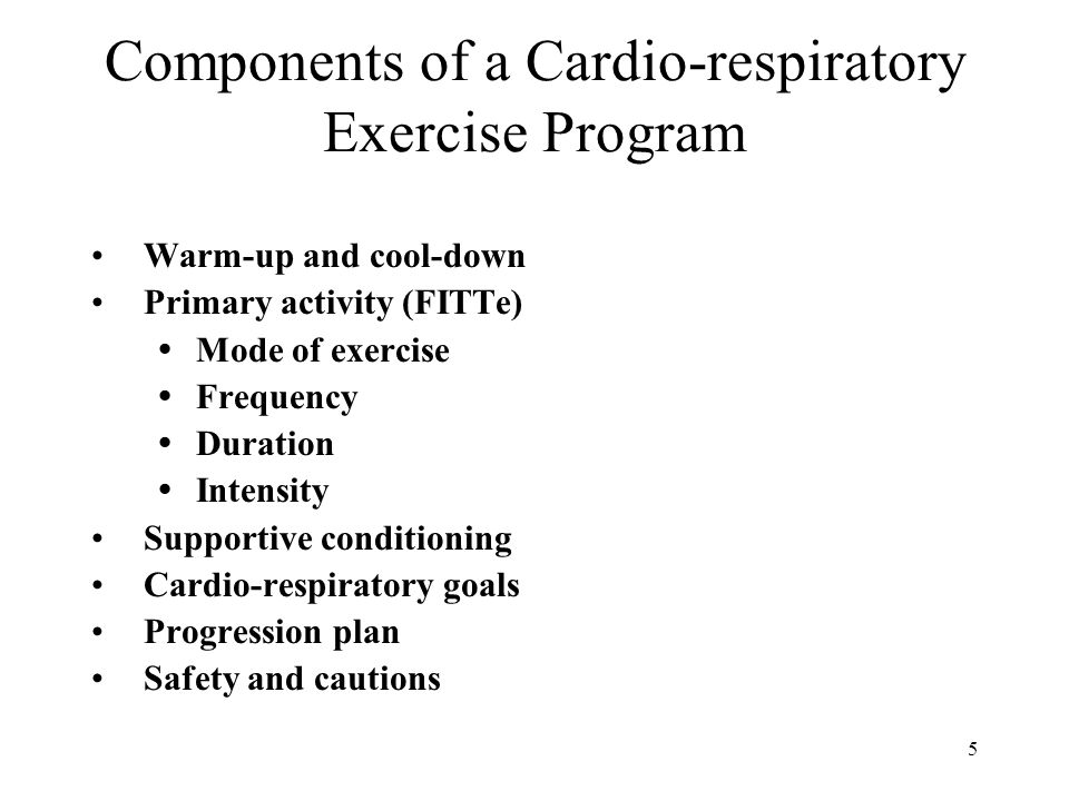 5 Components of a Cardio-respiratory Exercise Program Warm-up and cool-down Primary activity (FITTe)  Mode of exercise  Frequency  Duration  Inten